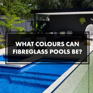 what-colours-can-fibreglass-pools-be