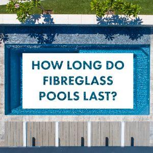how-long-do-fibreglass-pools-last-feature-01